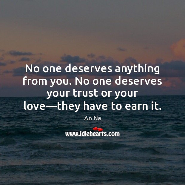 No one deserves anything from you. No one deserves your trust or Image