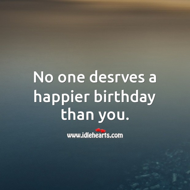 No one desrves a happier birthday than you. Inspirational Birthday Messages Image