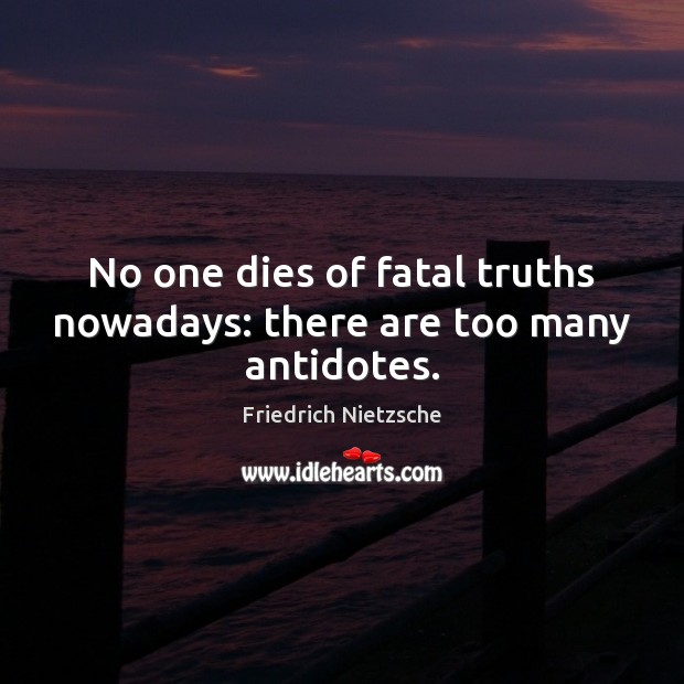 Image about No one dies of fatal truths nowadays: there are too many antidotes.