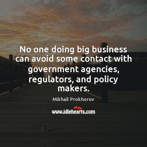 No one doing big business can avoid some contact with government agencies, Mikhail Prokhorov Picture Quote