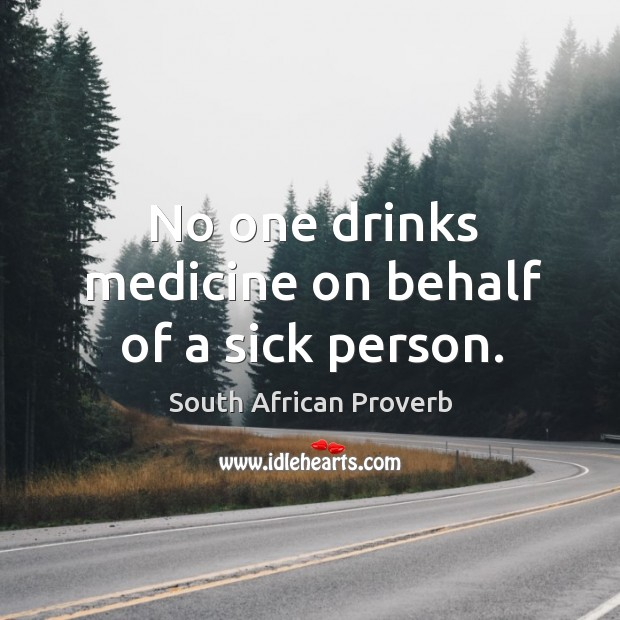No one drinks medicine on behalf of a sick person. South African Proverbs Image