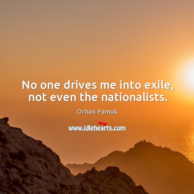 No one drives me into exile, not even the nationalists. Image
