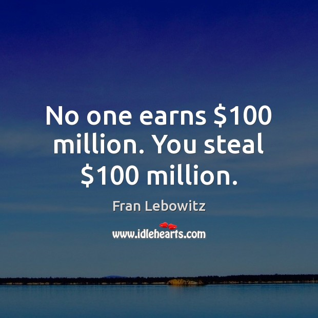 No one earns $100 million. You steal $100 million. Fran Lebowitz Picture Quote