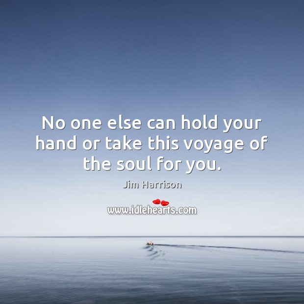 No one else can hold your hand or take this voyage of the soul for you. Jim Harrison Picture Quote