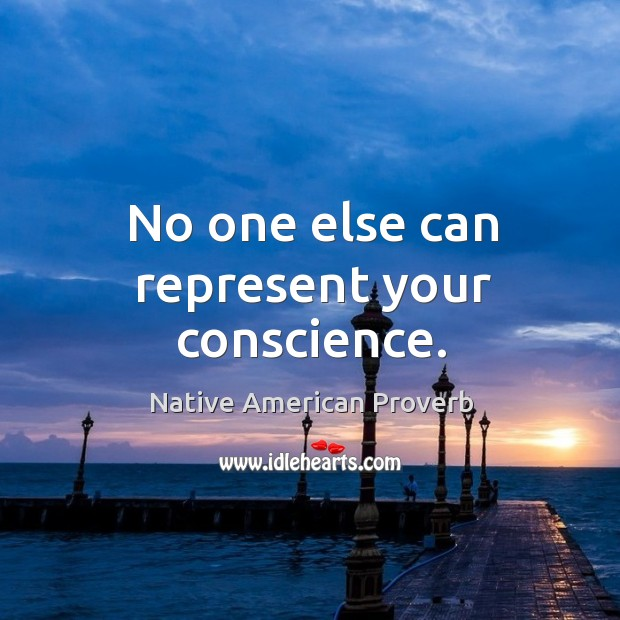No one else can represent your conscience. Native American Proverbs Image