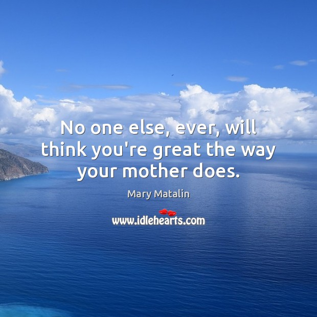 No one else, ever, will think you're great the way your mother does. Image