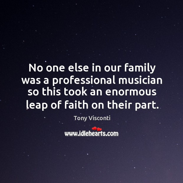 No one else in our family was a professional musician so this took an enormous leap of faith on their part. Tony Visconti Picture Quote