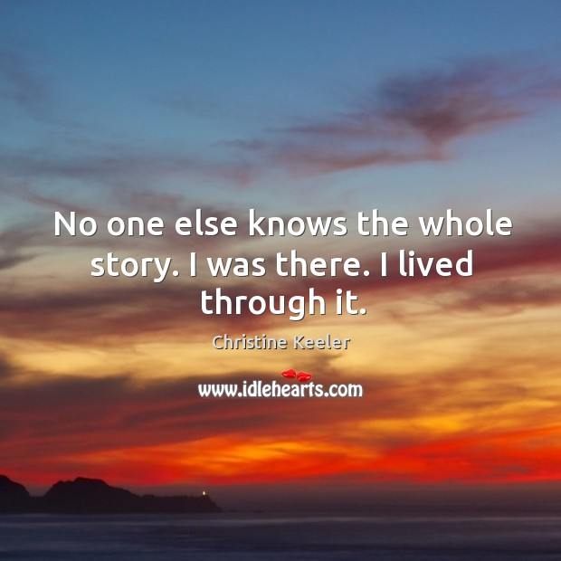 No one else knows the whole story. I was there. I lived through it. Image