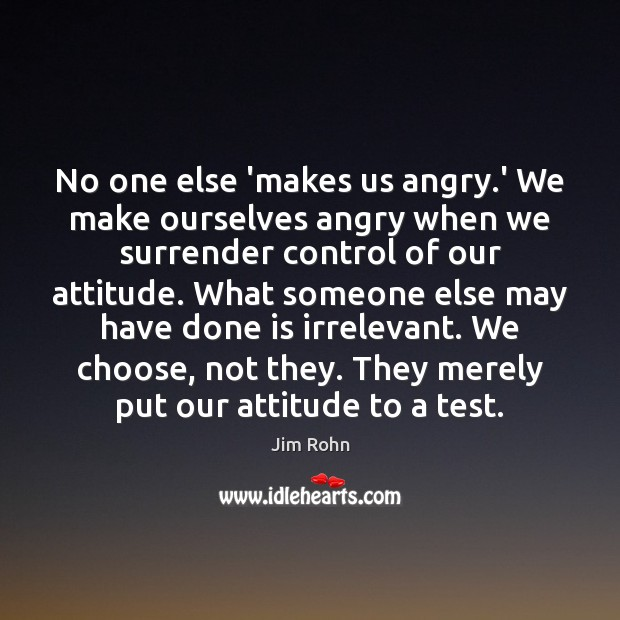 No one else 'makes us angry.' We make ourselves angry when Jim Rohn Picture Quote