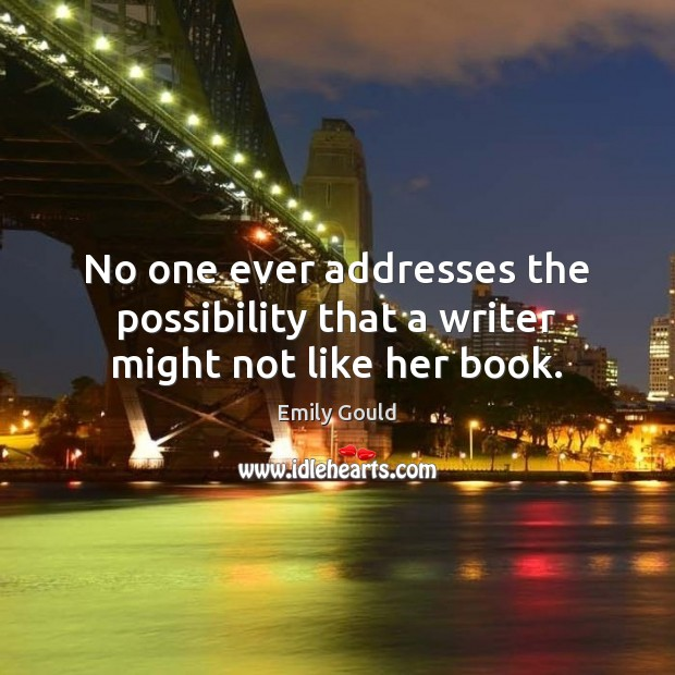 No one ever addresses the possibility that a writer might not like her book. Emily Gould Picture Quote