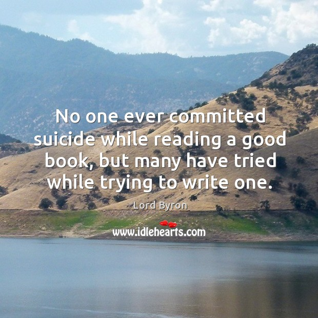 Image, No one ever committed suicide while reading a good book, but many have tried while trying to write one.
