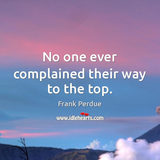 No one ever complained their way to the top. Frank Perdue Picture Quote