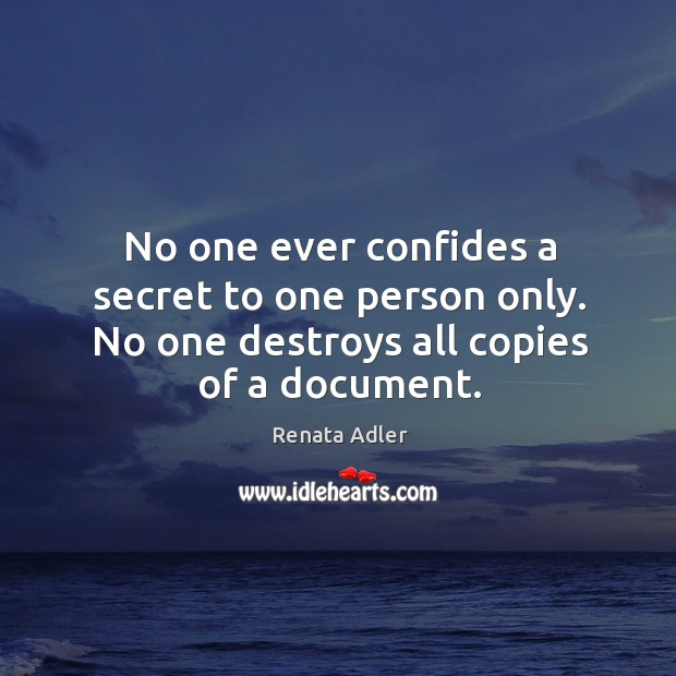 No one ever confides a secret to one person only. No one destroys all copies of a document. Image