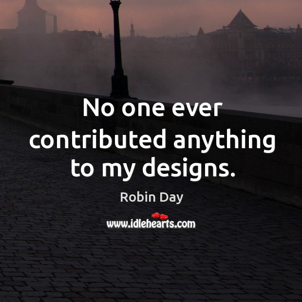 No one ever contributed anything to my designs. Robin Day Picture Quote