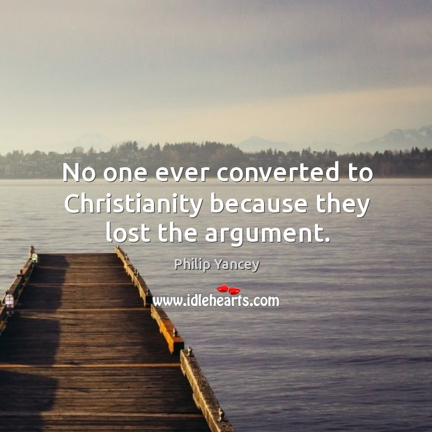 Image, No one ever converted to Christianity because they lost the argument.