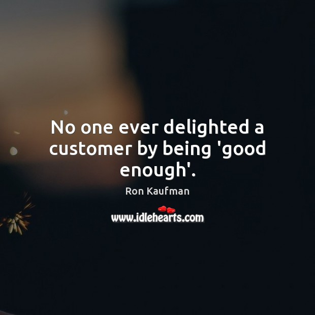 No one ever delighted a customer by being 'good enough'. Ron Kaufman Picture Quote