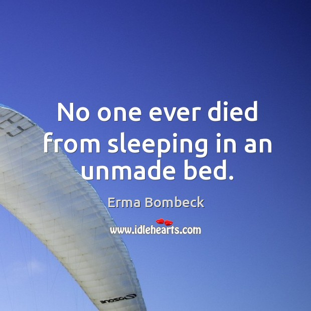 No one ever died from sleeping in an unmade bed. Image