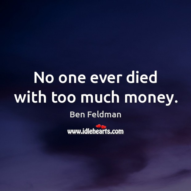 No one ever died with too much money. Image