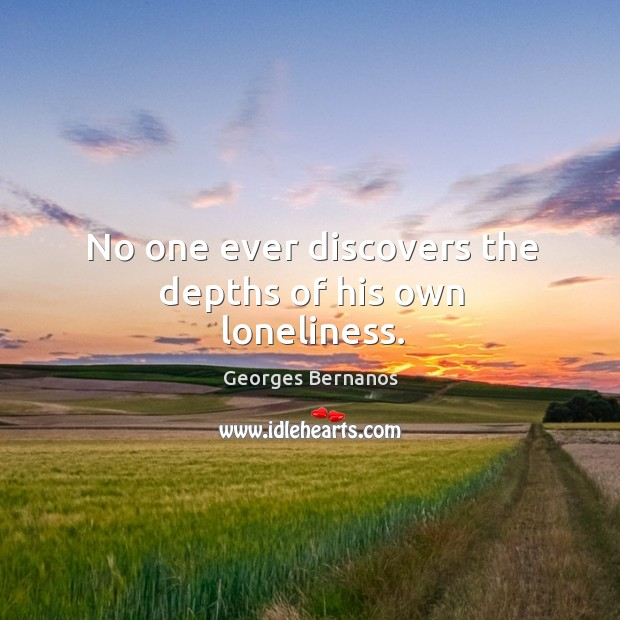 No one ever discovers the depths of his own loneliness. Georges Bernanos Picture Quote