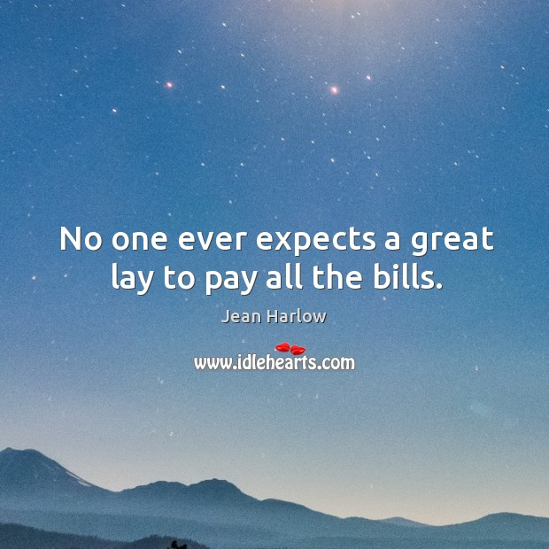 No one ever expects a great lay to pay all the bills. Image