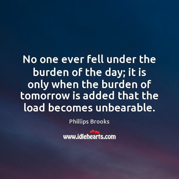 No one ever fell under the burden of the day; it is Phillips Brooks Picture Quote