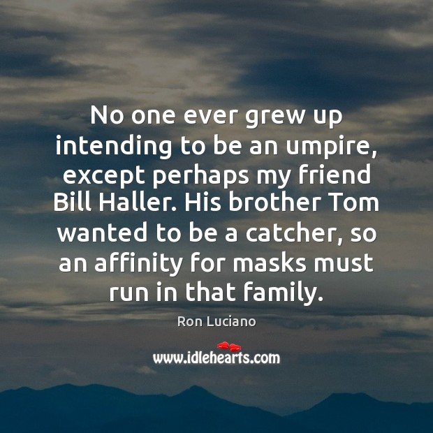 Image, No one ever grew up intending to be an umpire, except perhaps