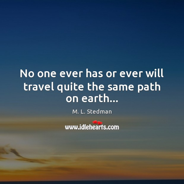 Image, No one ever has or ever will travel quite the same path on earth…