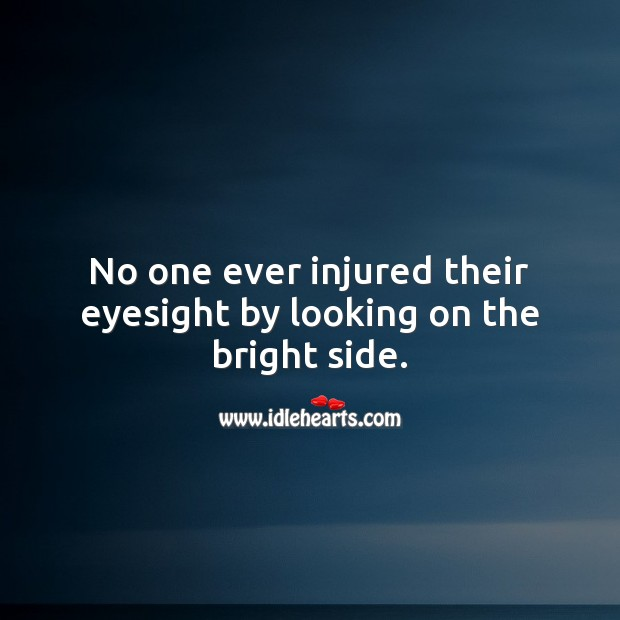 Image, No one ever injured their eyesight by looking on the bright side.