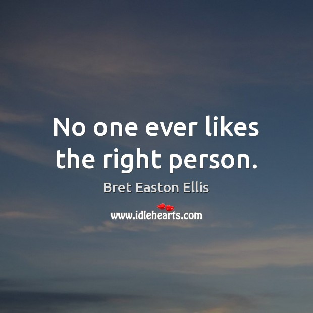 No one ever likes the right person. Bret Easton Ellis Picture Quote