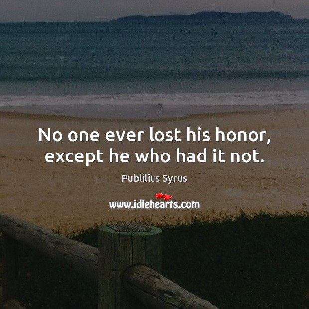 No one ever lost his honor, except he who had it not. Publilius Syrus Picture Quote