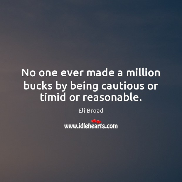 No one ever made a million bucks by being cautious or timid or reasonable. Eli Broad Picture Quote