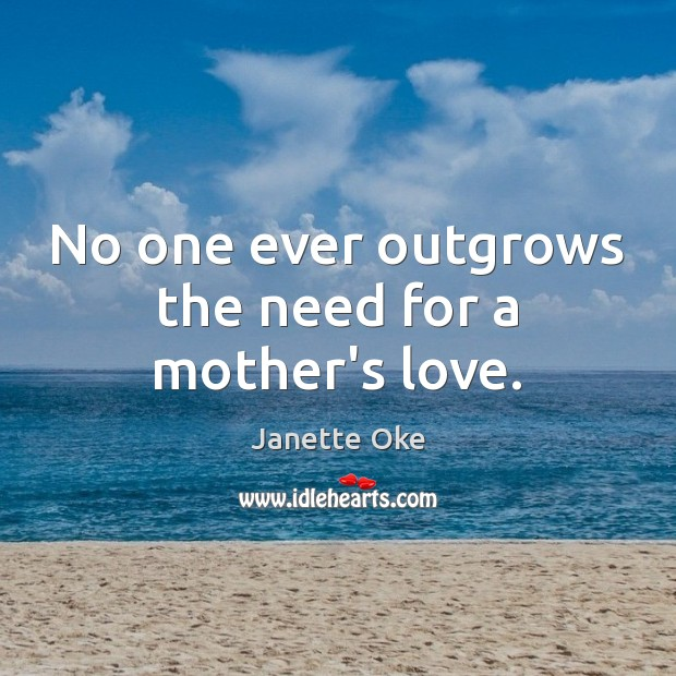 No one ever outgrows the need for a mother's love. Janette Oke Picture Quote