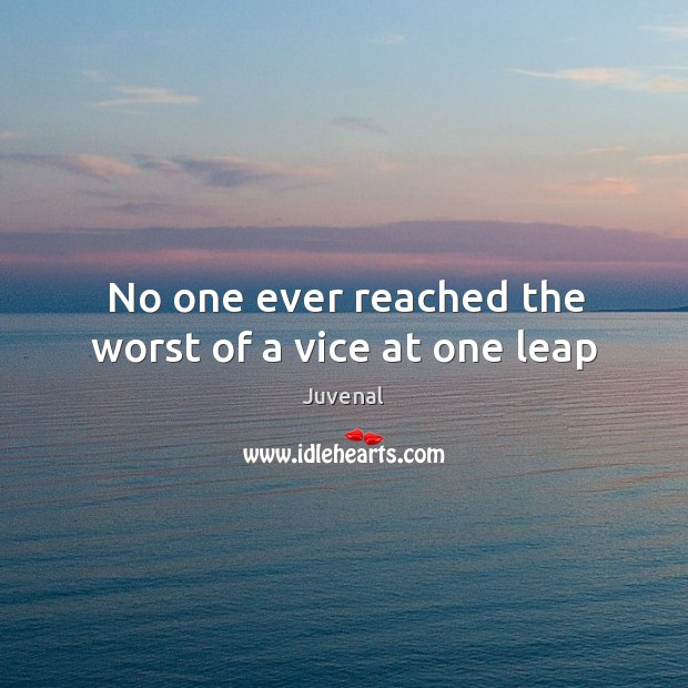 No one ever reached the worst of a vice at one leap Image