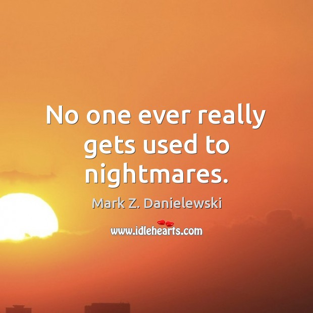 No one ever really gets used to nightmares. Mark Z. Danielewski Picture Quote