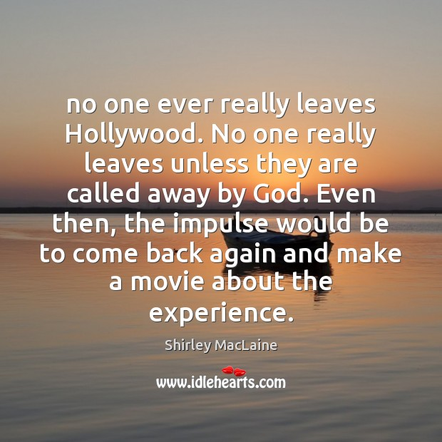 No one ever really leaves Hollywood. No one really leaves unless they Shirley MacLaine Picture Quote