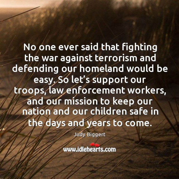 No one ever said that fighting the war against terrorism and defending our homeland would be easy. Image