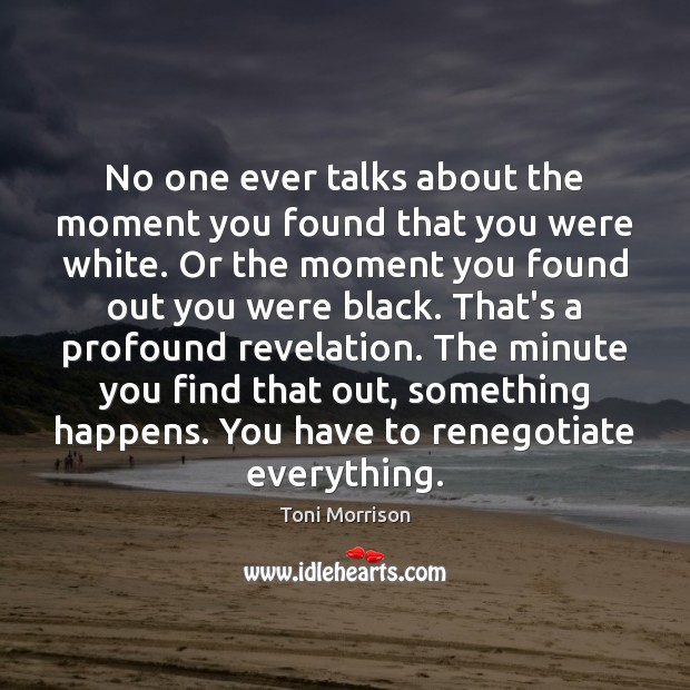 No one ever talks about the moment you found that you were Toni Morrison Picture Quote
