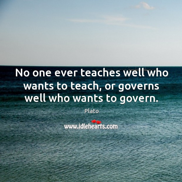 No one ever teaches well who wants to teach, or governs well who wants to govern. Image