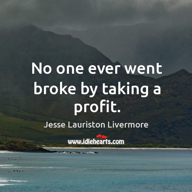 No one ever went broke by taking a profit. Jesse Lauriston Livermore Picture Quote