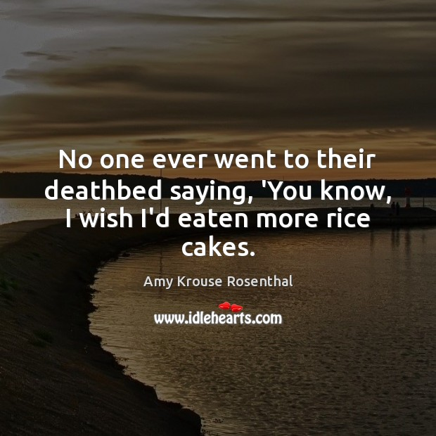 Image, No one ever went to their deathbed saying, 'You know, I wish I'd eaten more rice cakes.