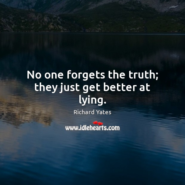 No one forgets the truth; they just get better at lying. Richard Yates Picture Quote