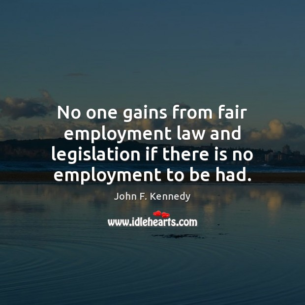 No one gains from fair employment law and legislation if there is no employment to be had. Image