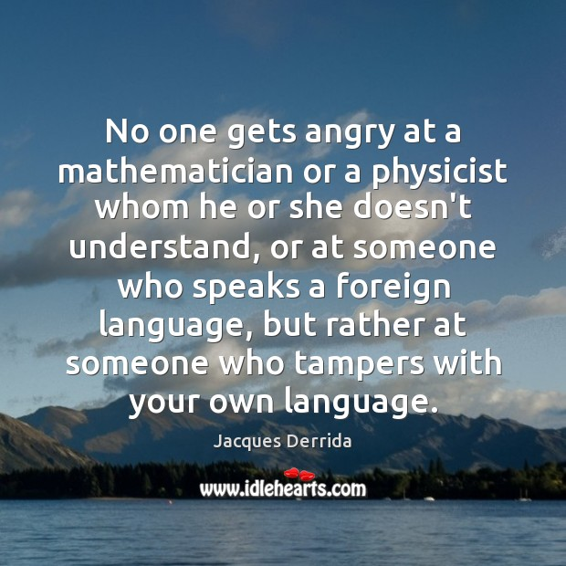 No one gets angry at a mathematician or a physicist whom he Image