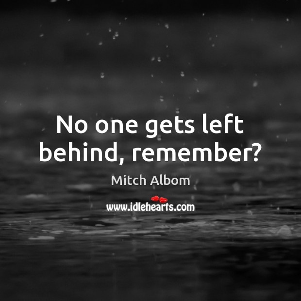 No one gets left behind, remember? Mitch Albom Picture Quote