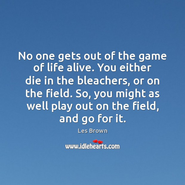 No one gets out of the game of life alive. You either Les Brown Picture Quote