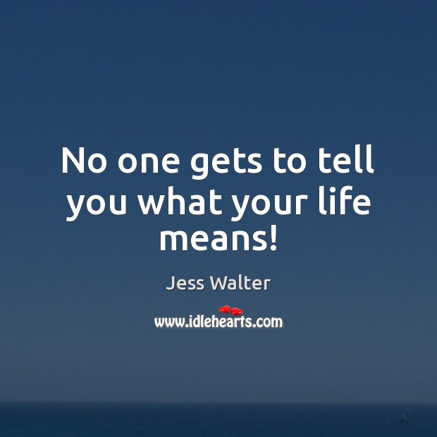 No one gets to tell you what your life means! Jess Walter Picture Quote