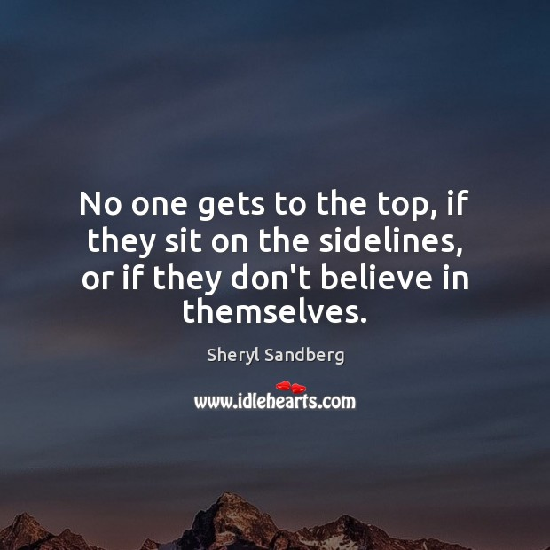 No one gets to the top, if they sit on the sidelines, Sheryl Sandberg Picture Quote