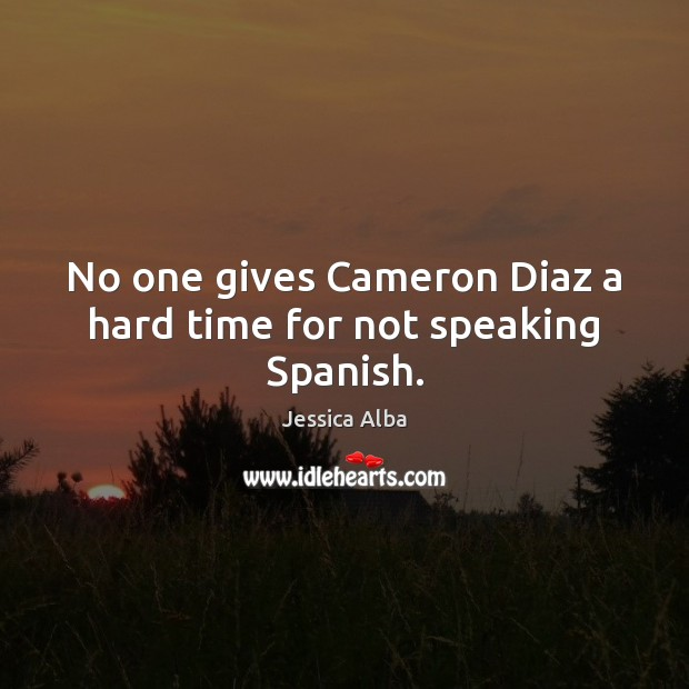 No one gives Cameron Diaz a hard time for not speaking Spanish. Jessica Alba Picture Quote