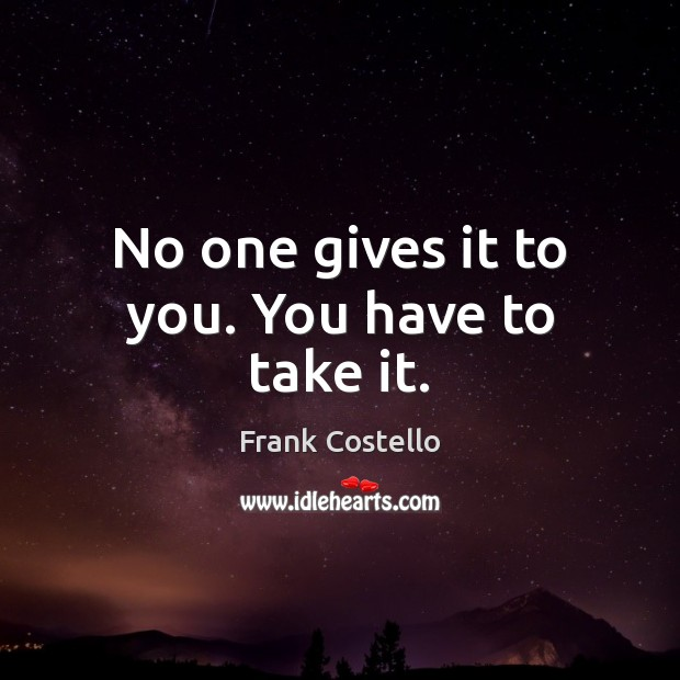 No one gives it to you. You have to take it. Frank Costello Picture Quote
