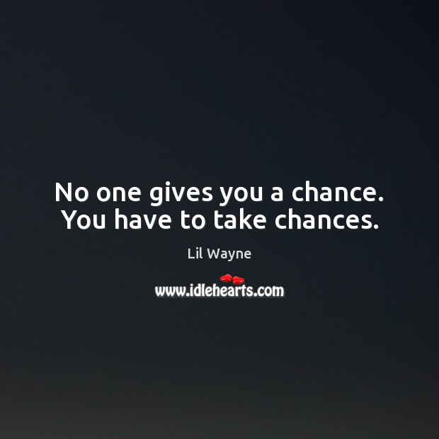No one gives you a chance. You have to take chances. Image